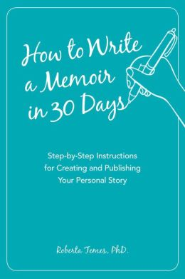 How to Write a Memoir in 30 Days: Step-by-Step Instructions for Creating and Publishing Your Personal Story