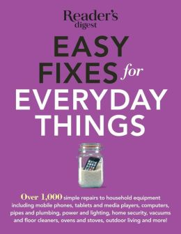 Easy Fixes For Everyday Things: Save Time, Money, and Hassle with over 100Simple Repairs to Houselhold Equipment