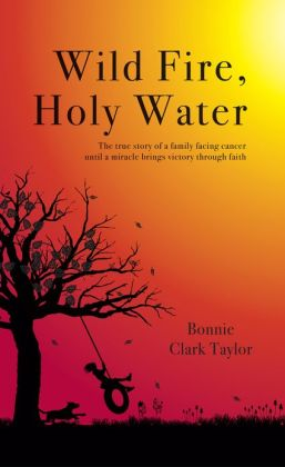 Wild Fire, Holy Water: The true story of a family facing cancer until a miracle brings victory through faith.