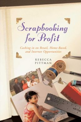 Scrapbooking for Profit: Cashing in on Retail, Home-Based, and Internet Opp