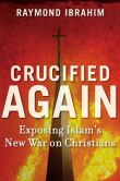 Book Cover Image. Title: Crucified Again:  Exposing Islam's New War on Christians, Author: Raymond Ibrahim