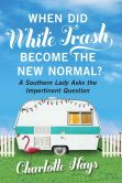 Book Cover Image. Title: When Did White Trash Become the New Normal?:  A Southern Lady Asks the Impertinent Question, Author: Charlotte Hays