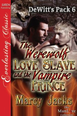 The Werewolf Love Slave and the Vampire Prince [DeWitt's Pack 6] (Siren Publishing Everlasting Classic ManLove)