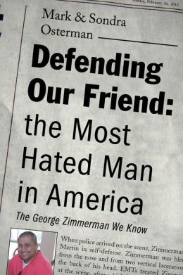 Defending Our Friend: The Most Hated Man in America: The George Zimmerman We Knew