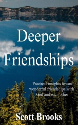 Deeper Friendships: Practical Insights Toward Wonderful Friendships With God And Each Other