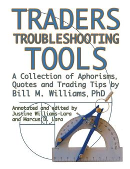 Traders Troubleshooting Tools: A Collection Of Aphorisms, Quotes And Trading Trips By Bill M. Williams Phd