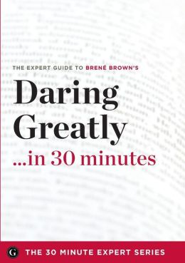 Daring Greatly in 30 Minutes - The Expert Guide to Brene Brown's Critically Acclaimed Book