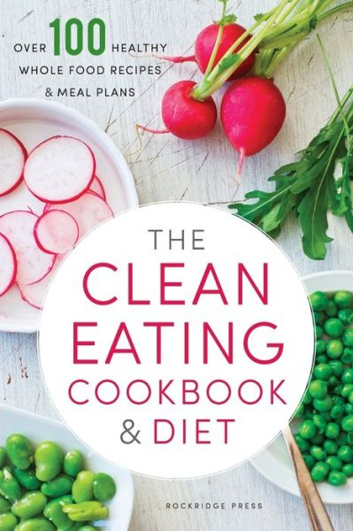 Free books for dummies download The Clean Eating Cookbook & Diet: Over 100 Healthy Whole Food Recipes & Meal Plans