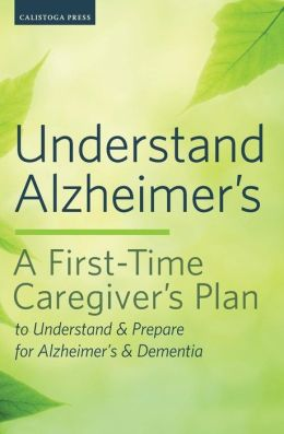 Understand Alzheimer's: A First-Time Caregiver's Plan to Understand & Prepare for Alzheimer's & Dementia