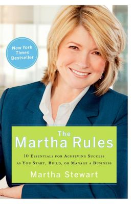 The Martha Rules: 10 Essenials for Achieving Success As You Start, Build, or Manage a Business