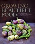 Book Cover Image. Title: Growing Beautiful Food:  A Gardener's Guide to Cultivating Extraordinary Vegetables and Fruit, Author: Matthew Benson