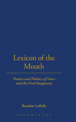 Lexicon of the Mouth: Poetics and Politics of Voice and the Oral Imaginary