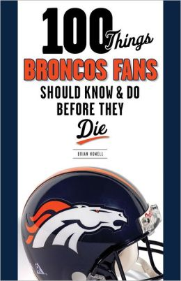 100 Things Broncos Fans Should Know & Do Before They Die