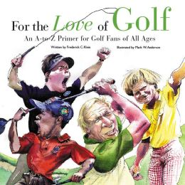 For the Love of Golf: An A-to-Z Primer for Golf Fans of All Ages