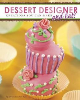 Dessert Designer: Incredible Creations You Can Make