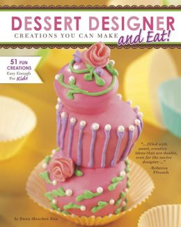Dessert Designer: Creations You Can Make and Eat!