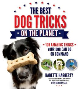 The Best Dog Tricks on the Planet: 106 Amazing Things Your Dog Can Do on Command