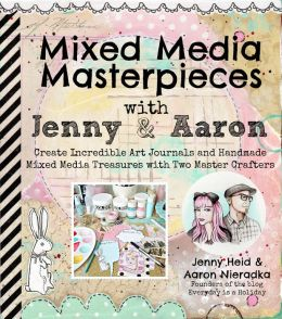 Mixed Media Masterpieces with Jenny & Aaron: Create Incredible Art Journals and Handmade Mixed Media Treasures with Two Master Crafters