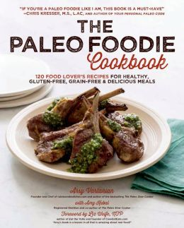 The Paleo Foodie Cookbook: 120 Food Lover's Recipes for Healthy, Gluten-Free, Grain-Free and Delicious Meals