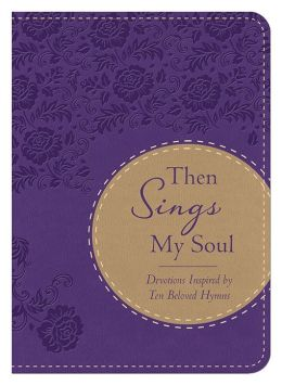 Then Sings My Soul: Devotions Inspired by Ten Beloved Hymns