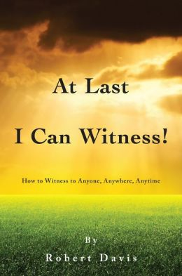 At Last I Can Witness!: How to Witness to Anyone, Anywhere, Anytime