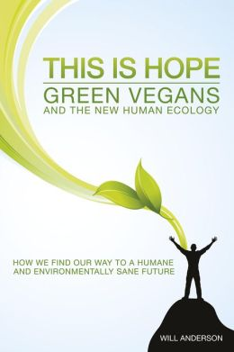 This Is Hope: Green Vegans and the New Human Ecology: How We Find Our Way to a Humane and Environmentally Sane Future