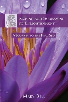 Kicking and Screaming to Enlightenment, A Journey to the Real Self