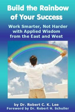 Build the Rainbow of Your Success: Work Smarter, Not Harder with Applied Wisdom from the East and West