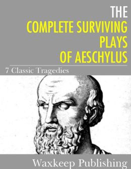 The Complete Surviving Plays of Aeschylus: 7 Classic Tragedies