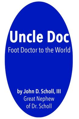 Uncle Doc: A Biography of Dr. William M. Scholl, Foot Doctor to the World