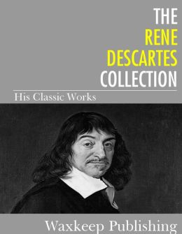The Rene Descartes Collection: His Classic Works