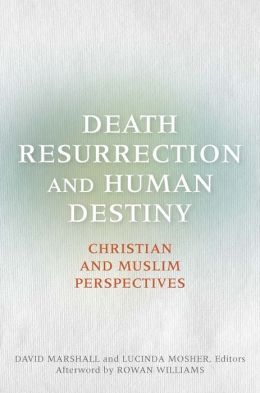 Death, Resurrection, and Human Destiny: Christian and Muslim Perspectives