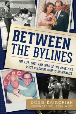 Between the Bylines: The Life, Love & Loss of Los Angeles's Most Colorful Sports Journalist