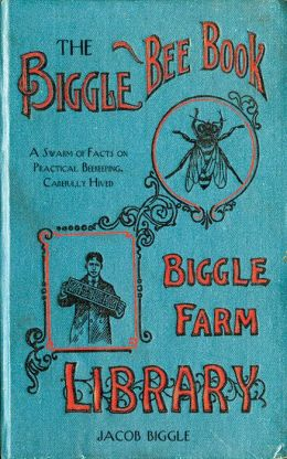 The Biggle Bee Book: A Swarm of Facts on Practical Beekeeping, Carefully Hived