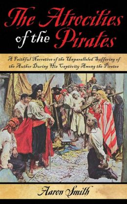 The Atrocities of the Pirates: A Faithful Narrative of the Unparalleled Suffering of the Author During His Captivity Among the Pirates