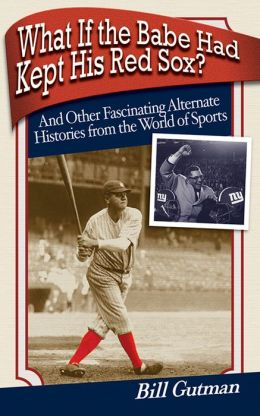 What If the Babe Had Kept His Red Sox?: And Other Fascinating Alternate Histories from the World of Sports