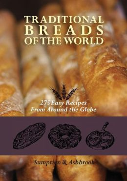 Traditional Breads of the World: 275 Easy Recipes from Around the Globe