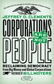 Book Cover Image. Title: Corporations Are Not People:  Reclaiming Democracy from Big Money and Global Corporations, Author: Jeffrey D. Clements