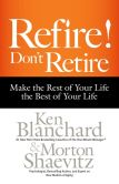 Book Cover Image. Title: Refire! Don't Retire:  Make the Rest of Your Life the Best of Your Life, Author: Ken Blanchard