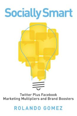 Socially Smart: Twitter Plus Facebook, Marketing Multipliers And Brand Boosters
