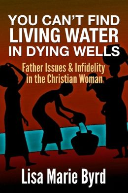 You Can't Find Living Water In Dying Wells: Father Issues and Infidelity in the Christian Woman