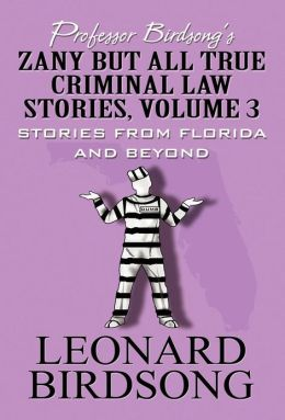 Professor Birdsong's Zany but All True Criminal Law Stories, Volume 3: Stories from Florida and Beyond