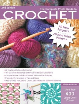 The Complete Photo Guide to Crochet, 2nd Edition: *All You Need to Know to Crochet *The Essential Reference for Novice and Expert Crocheters *Comprehensive Guide to Crochet Tools and Techniques *Packed with Hundreds of Tips and Ideas *Step-by-Step Instruc
