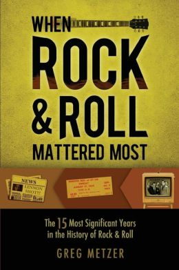 When Rock & Roll Mattered Most : The 15 Most Significant Years in the History of Rock & Roll