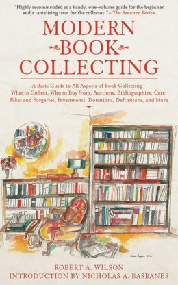 Modern Book Collecting: A Basic Guide to All Aspects of Book Collecting: What to Collect, Who to Buy from, Auctions, Bibliographies, Care, Fakes and Forgeries, Investments, Donations, Definitions, and More