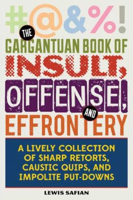 The Gargantuan Book of Insult, Offense, and Effrontery: A Lively Collection of Sharp Retorts and Ripostes, Caustic Quips, and Impolite Put-Downs