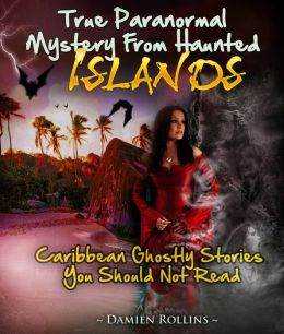 True Paranormal Mystery From Haunted Islands: Caribbean Ghostly Stories You Should Not Read