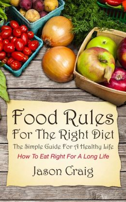 Food Rules for The Right Diet: The Simple Guide For A Healthy Life: How to Eat Right for A Long Life