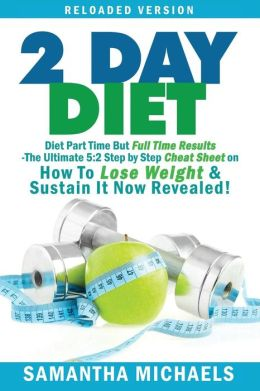 2 Day Diet: Diet Part Time But Full Time Results: The Ultimate 5:2 Step by Step Cheat Sheet on How to Lose Weight & Sustain It Now