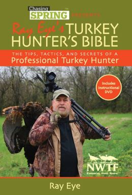 Chasing Spring Presents: Ray Eye's Turkey Hunter's Bible: The Tips, Tactics, and Secrets of a Professional Turkey Hunter